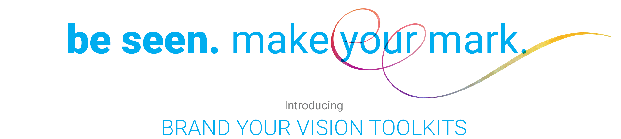 be seen. make your mark. Introducing Brand Your Vision Toolkits
